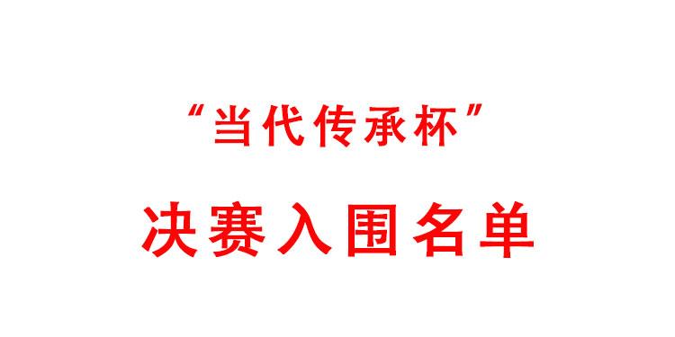 """【当代传承杯·决赛入围名单】2020年""""当代传承杯""""全国书画艺术大赛决赛入围名单"""